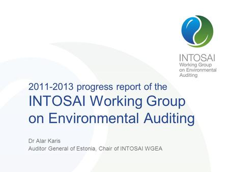 2011-2013 progress report of the INTOSAI Working Group on Environmental Auditing Dr Alar Karis Auditor General of Estonia, Chair of INTOSAI WGEA.