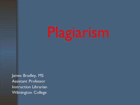 Plagiarism James Bradley, MS Assistant Professor Instruction Librarian Wilmington College.