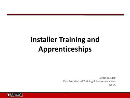Installer Training and Apprenticeships 1 James D. Lake Vice President of Training & Communications NFSA.