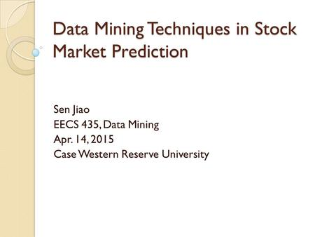 Data Mining Techniques in Stock Market Prediction Sen Jiao EECS 435, Data Mining Apr. 14, 2015 Case Western Reserve University.