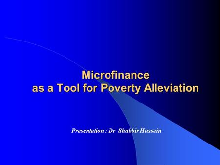 Microfinance as a Tool for Poverty Alleviation Presentation : Dr Shabbir Hussain.