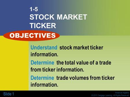 Financial Algebra © 2011 Cengage Learning. All Rights Reserved Slide 1 1-5 STOCK MARKET TICKER Understand stock market ticker information. Determine the.