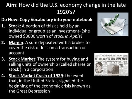 Aim: How did the U.S. economy change in the late 1920's? Do Now: Copy Vocabulary into your notebook 1.Stock: A portion of this as held by an individual.