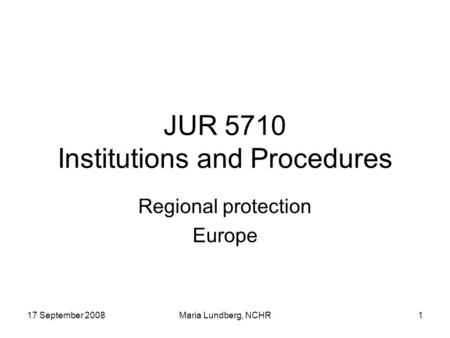 17 September 2008Maria Lundberg, NCHR1 JUR 5710 Institutions and Procedures Regional protection Europe.