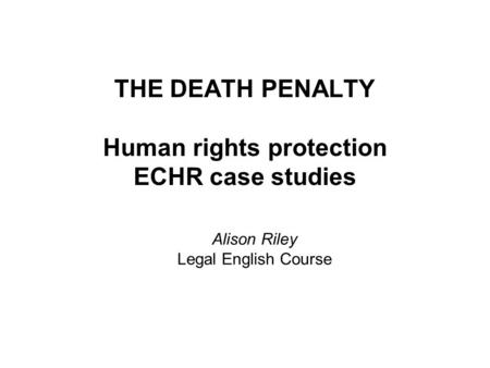 THE DEATH PENALTY Human rights protection ECHR case studies Alison Riley Legal English Course.