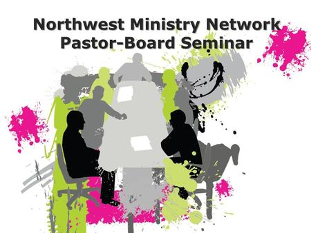 Northwest Ministry Network Pastor-Board Seminar. NWMN Leadership Team Team Leader Associate Network Leader Associate Network Leader Pastoral Care & Development.