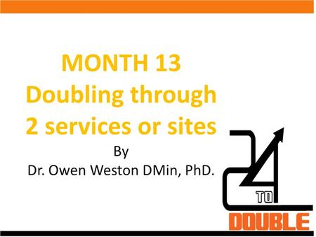 MONTH 13 Doubling through 2 services or sites By Dr. Owen Weston DMin, PhD.