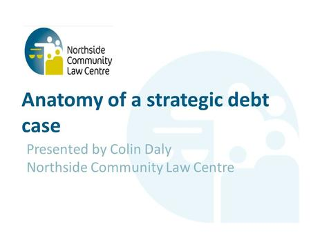 Anatomy of a strategic debt case Presented by Colin Daly Northside Community Law Centre.