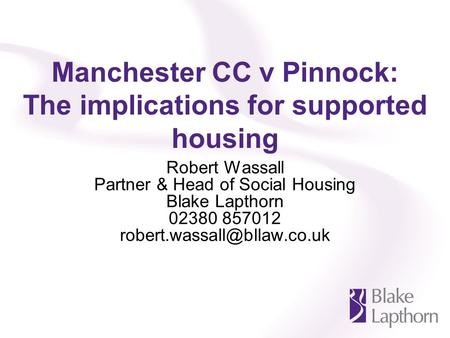 Manchester CC v Pinnock: The implications for supported housing Robert Wassall Partner & Head of Social Housing Blake Lapthorn 02380 857012