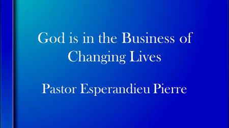 God is in the Business of Changing Lives Pastor Esperandieu Pierre.