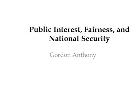 Public Interest, Fairness, and National Security Gordon Anthony.