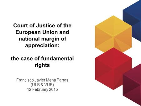 Court of Justice of the European Union and national margin of appreciation: the case of fundamental rights Francisco Javier Mena Parras (ULB & VUB) 12.