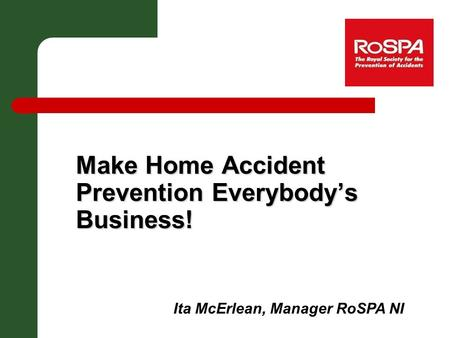Make Home Accident Prevention Everybody's Business! Ita McErlean, Manager RoSPA NI.