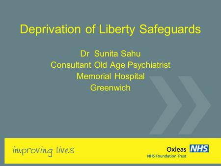Deprivation of Liberty Safeguards Dr Sunita Sahu Consultant Old Age Psychiatrist Memorial Hospital Greenwich.