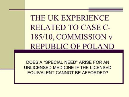 "THE UK EXPERIENCE RELATED TO CASE C- 185/10, COMMISSION v REPUBLIC OF POLAND DOES A ""SPECIAL NEED"" ARISE FOR AN UNLICENSED MEDICINE IF THE LICENSED EQUIVALENT."