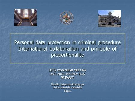 Personal data protection in criminal procedure International collaboration and principle of proportionality LEFIS ROVANIEMI MEETING 19TH 20TH JANUARY 2007.