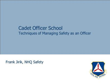 Cadet Officer School Techniques of Managing Safety as an Officer Frank Jirik, NHQ Safety.