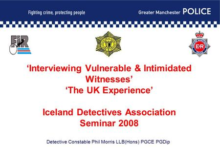 'Interviewing Vulnerable & Intimidated Witnesses' 'The UK Experience' Iceland Detectives Association Seminar 2008 Detective Constable Phil Morris LLB(Hons)