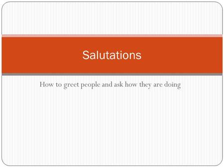 How to greet people and ask how they are doing Salutations.