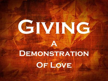 Giving A Demonstration Of Love. TITLE: Excelling in the Grace of Giving TEXT: II Corinthians 8:1-12 THEME: Generous giving is a key measure of Christian.