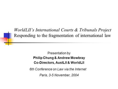 WorldLII's International Courts & Tribunals Project Responding to the fragmentation of international law Presentation by Philip Chung & Andrew Mowbray.