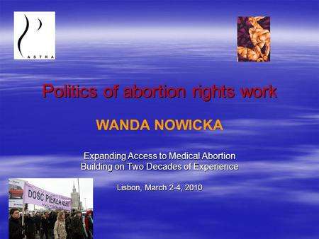 Politics of abortion rights work Politics of abortion rights work WANDA NOWICKA Expanding Access to Medical Abortion Building on Two Decades of Experience.