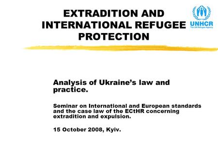 EXTRADITION AND INTERNATIONAL REFUGEE PROTECTION Analysis of Ukraine's law and practice. Seminar on International and European standards and the case law.