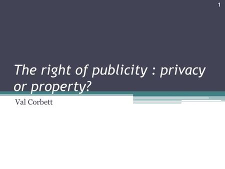 The right of publicity : privacy or property? Val Corbett 1.