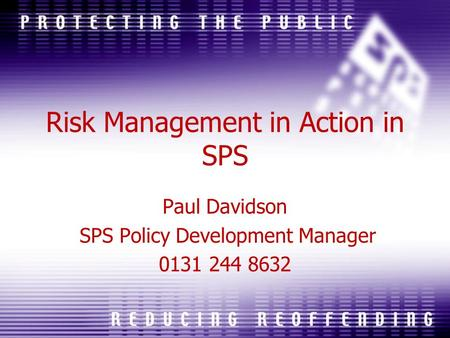 Risk Management in Action in SPS Paul Davidson SPS Policy Development Manager 0131 244 8632.