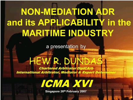 NON-MEDIATION ADR and its APPLICABILITY in the MARITIME INDUSTRY a presentation by HEW R. DUNDAS Chartered Arbitrator DipICArb International Arbitrator,