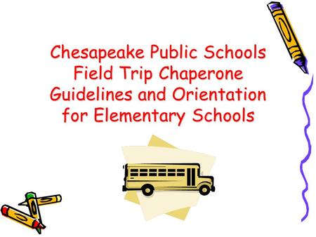 Chesapeake Public Schools Field Trip Chaperone Guidelines and Orientation for Elementary Schools.