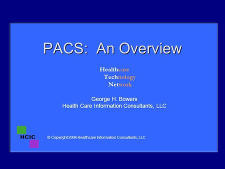 PACS: An Overview Healthcare Technology Network George H. Bowers Health Care Information Consultants, LLC © Copyright 2004 Healthcare Information Consultants,