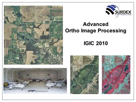 Advanced Ortho Image Processing IGIC 2010. 2 Advanced Ortho Image Processing Outline ■About Surdex ■Digital Acquisition Trends ■Image Processing ■Image.