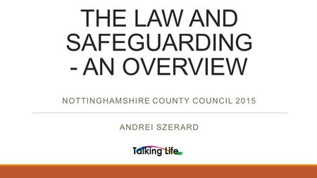 THE LAW AND SAFEGUARDING - AN OVERVIEW NOTTINGHAMSHIRE COUNTY COUNCIL 2015 ANDREI SZERARD.