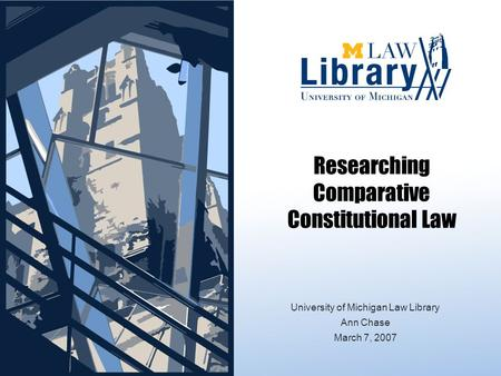 Researching Comparative Constitutional Law University of Michigan Law Library Ann Chase March 7, 2007.