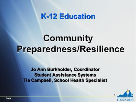 Date 1 K-12 Education Community Preparedness/Resilience Jo Ann Burkholder, Coordinator Student Assistance Systems Tia Campbell, School Health Specialist.