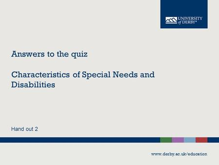 Answers to the quiz Characteristics of Special Needs and Disabilities Hand out 2 www.derby.ac.uk/education.