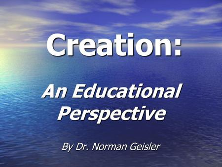 Creation: An Educational Perspective By Dr. Norman Geisler.