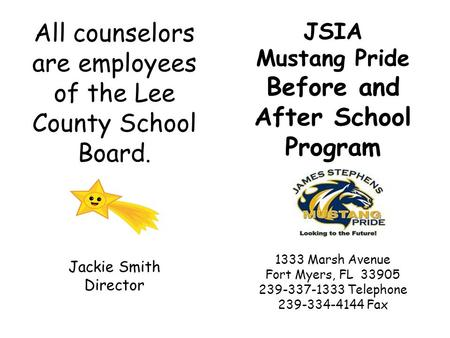 JSIA Mustang Pride Before and After School Program 1333 Marsh Avenue Fort Myers, FL 33905 239-337-1333 Telephone 239-334-4144 Fax All counselors are employees.