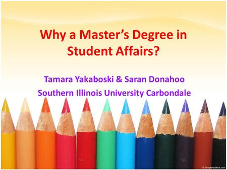 Why a Master's Degree in Student Affairs? Tamara Yakaboski & Saran Donahoo Southern Illinois University Carbondale.