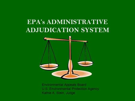 EPA's ADMINISTRATIVE ADJUDICATION SYSTEM Environmental Appeals Board U.S. Environmental Protection Agency Kathie A. Stein, Judge.