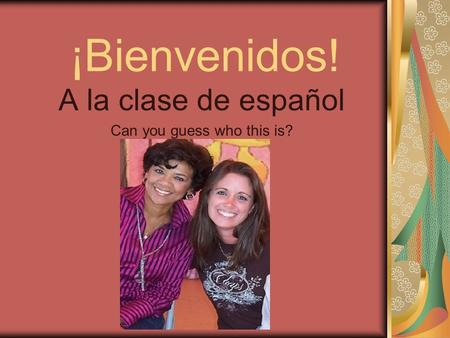 ¡Bienvenidos! A la clase de español Can you guess who this is?