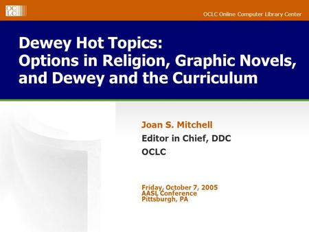 OCLC Online Computer Library Center Dewey Hot Topics: Options in Religion, Graphic Novels, and Dewey and the Curriculum Joan S. Mitchell Editor in Chief,