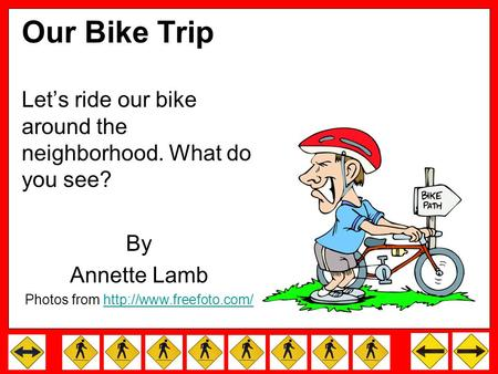 Our Bike Trip Let's ride our bike around the neighborhood. What do you see? By Annette Lamb Photos from
