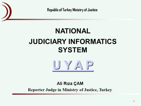 NATIONAL JUDICIARY INFORMATICS SYSTEM U Y A P U Y A P Ali Rıza ÇAM Reporter Judge in Ministry of Justice, Turkey Republic of Turkey Ministry of Justice.