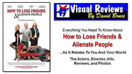 Everything You Need To Know About How to Lose Friends & Alienate People …As It Relates To You And Your World The Actors, Director, Info, Reviews, and Photos.