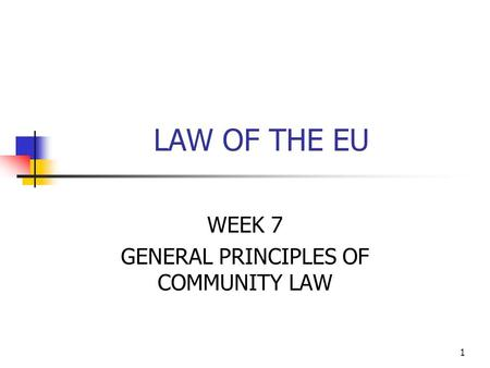 1 LAW OF THE EU WEEK 7 GENERAL PRINCIPLES OF COMMUNITY LAW.
