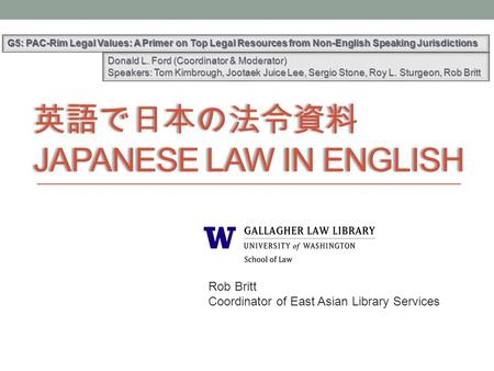 英語で日本の法令資料 JAPANESE LAW IN ENGLISH G5: PAC-Rim Legal Values: A Primer on Top Legal Resources from Non-English Speaking Jurisdictions Rob Britt Coordinator.