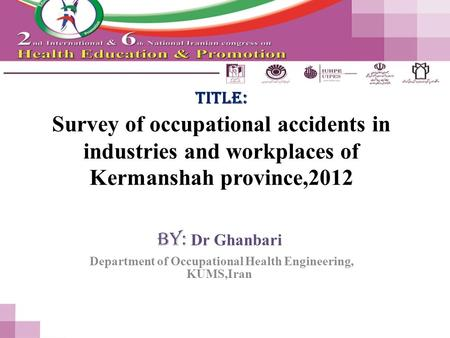 Title: Survey of occupational accidents in industries and workplaces of Kermanshah province,2012 By: Dr Ghanbari Department of Occupational Health Engineering,