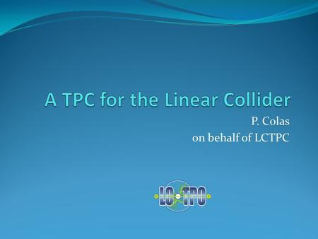 P. Colas on behalf of LCTPC. 2 detector concepts : ILD and SiD SiD: all-silicon ILD: TPC for the central tracking 15/05/2012P. Colas - LCTPC2 Both based.